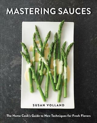 Mastering Sauces: The Home Cook's Guide to New Techniques for Fresh Flavors by S