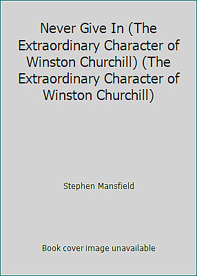 Never Give In (The Extraordinary Character of Winston Churchill) (The...