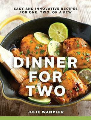 Dinner for Two: Easy and Innovative Recipes for One, Two, or a Few by Julie Wamp