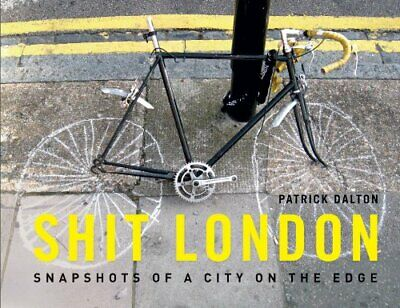 Shit London: Snapshots from a City on the Edge by Dalton, Patrick Hardback Book