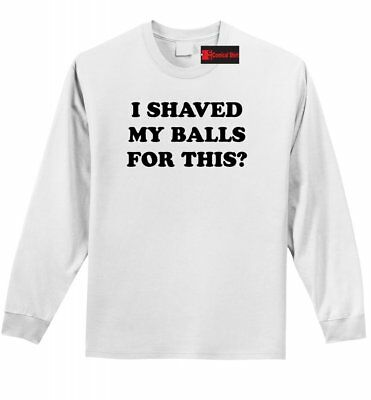 c0f6028c I Shaved My Balls For This? Funny Mens Long Sleeve Shirt No Shave Rude Tee