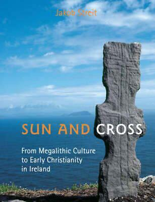Sun and Cross: From Megalithic Culture to Early Christianity in Ireland by Jakob