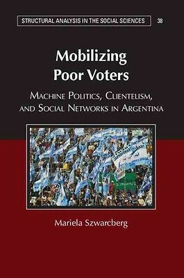 Mobilizing Poor Voters: Machine Politics, Clientelism, and Social Networks in Ar
