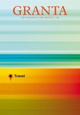 Granta 124: Travel (Granta: The Magazine of New Writing) by John Freeman Book