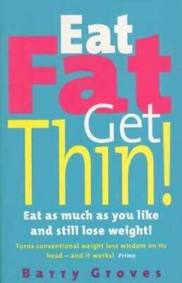 Eat Fat Get Thin: Eat As Much As You Like And Still ... by Barry Groves Hardback