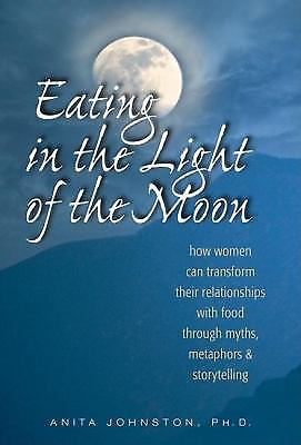 Eating in the Light of the Moon : How Women Can Transform Their Relationships...