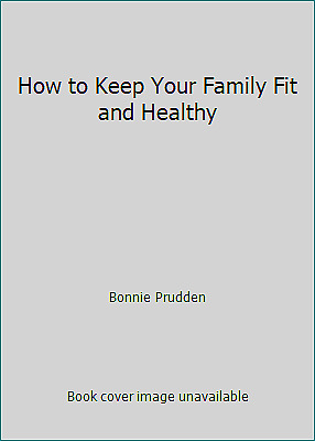 How to Keep Your Family Fit and Healthy by Bonnie Prudden