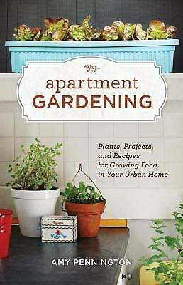 Apartment Gardening : Plants, Projects, and Recipes for Growing Food in Your...