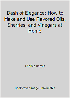 Dash of Elegance: How to Make and Use Flavored Oils, Sherries, and Vinegars...