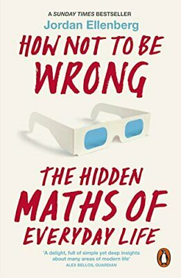 How Not to Be Wrong: The Hidden Maths of Everyday Life by Ellenberg, Jordan The