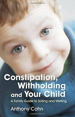 Constipation, Withholding and Your Child: A Family Guide to Soiling... Paperback