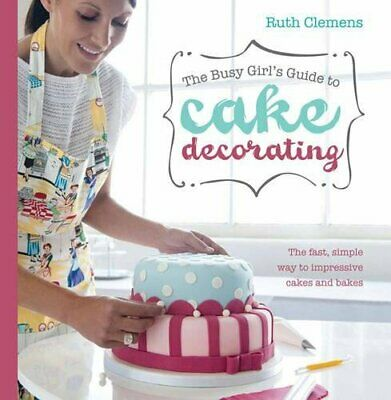 Busy Girls Guide to Cake Decorating: Create Impressive Cakes... by Clemens, Ruth