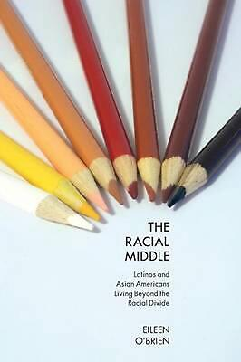 The Racial Middle: Latinos and Asian Americans Living Beyond the Racial Divide b