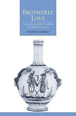 Brotherly Love: Freemasonry and Male Friendship in Enlightenment France by Kenne