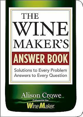 The Wine Maker's Answer Book : Solutions to Every Problem Answers to Every...