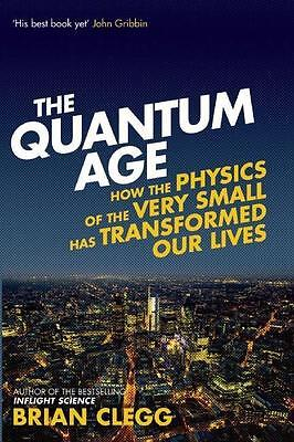 The Quantum Age: How the Physics of the Very Small Has Transformed Our Live ...