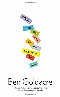 I Think You'll Find It's a Bit More Complicated Than That by Goldacre, Ben Book