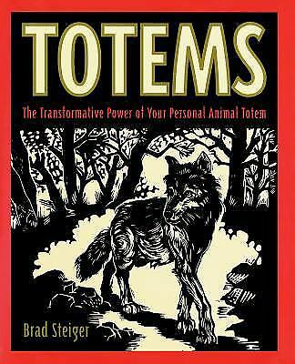 Totems : The Transformative Power of Your Personal Animal Totem by Brad Steiger