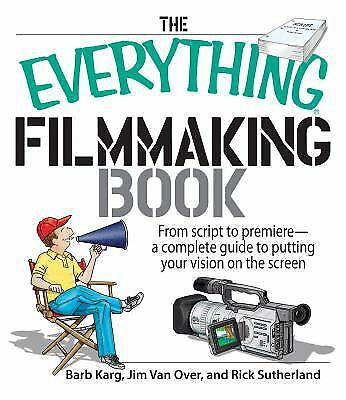 The Everything Filmmaking Book : From Script to Premier--A Complete Guide to...