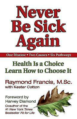 Never Be Sick Again : Health Is a Choice, Learn How to Choose It