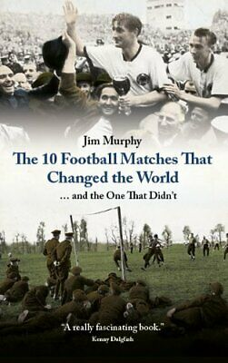 The 10 Football Matches That Changed The World ... and the One ... by Jim Murphy