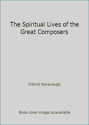 The Spiritual Lives of the Great Composers by Patrick Kavanaugh