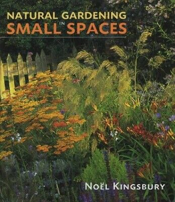 Natural Gardening in Small Spaces by Kingsbury, Noel Hardback Book The Cheap