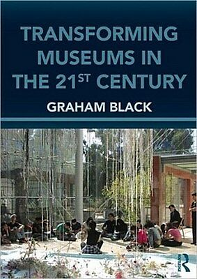 Transforming Museums In the Twenty-First Century Graham Black