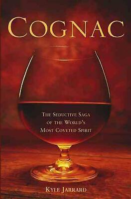 Cognac: The Seductive Saga of the World's Most Coveted Spirit by Kyle Jarrard (E