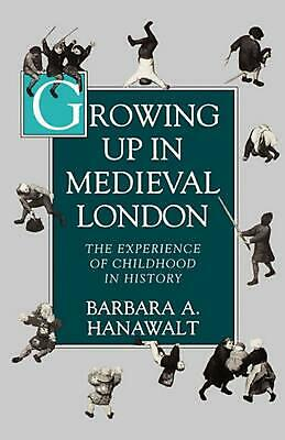 Growing Up in Medieval London: The Experience of Childhood in History by Barbara