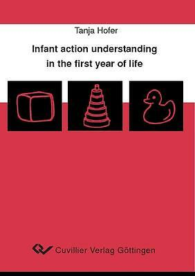 Infant action understanding in the first year of life Tanja Hofer