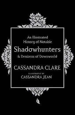 An Illustrated History of Notable Shadowhunters and Denizens of Downworld by Cas