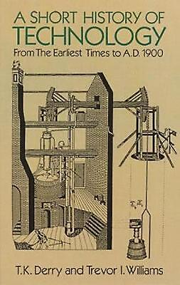 A Short History of Technology: From the Earliest Times to A.D. 1900 by T.K. Derr
