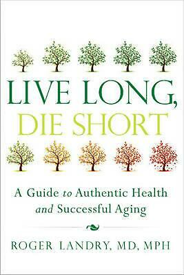Live Long, Die Short: A Guide to Authentic Health and Successful Aging by Roger