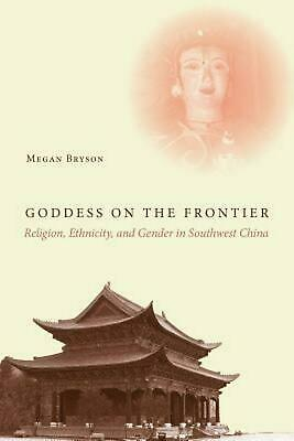 Goddess on the Frontier: Religion, Ethnicity, and Gender in Southwest China by M