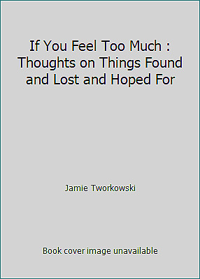 If You Feel Too Much : Thoughts on Things Found and Lost and Hoped For