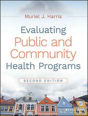 Evaluating Public and Community Health Programs, 2nd Edition by Muriel J. Harris