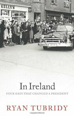 JFK in Ireland: Four Days that Changed a President by Tubridy, Ryan Hardback The