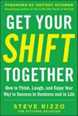 Get Your Shift Together : How to Think, Laugh, and Enjoy Your Way to Success...