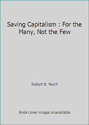 Saving Capitalism : For the Many, Not the Few by Robert B. Reich