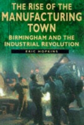 The Rise of the Manufacturing Town: Birmingham and... by Hopkins, Eric Paperback