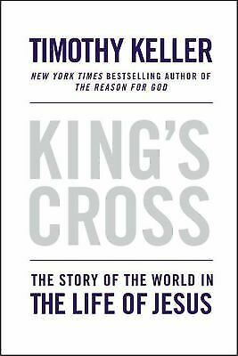 King's Cross : The Story of the World in the Life of Jesus by Timothy Keller