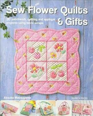 Sew Flower Quilts & Gifts: 30 Patchwork, Quilting and Applique Projects Using Fa