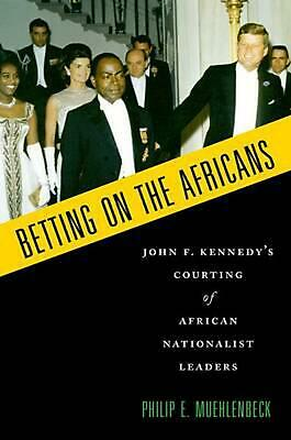 Betting on the Africans: John F. Kennedy's Courting of African Nationalist Leade