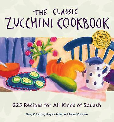 The Classic Zucchini Cookbook : 225 Recipes for All Kinds of Squash