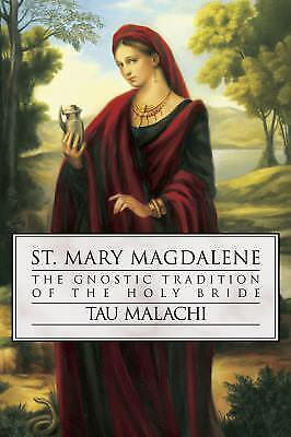 St. Mary Magdalene : The Gnostic Tradition of the Holy Bride by Tau Malachi