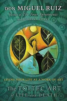 The Toltec Art of Life and Death: Living Your Life as a Work of Art by Miguel Ru