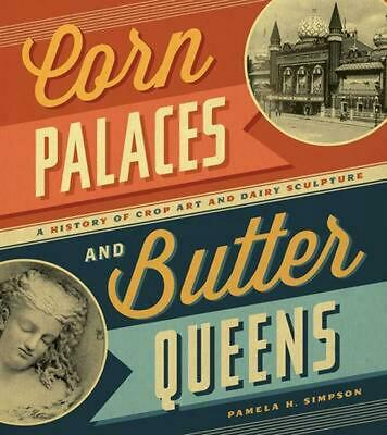 Corn Palaces and Butter Queens: A History of Crop Art and Dairy Sculpture by Pam