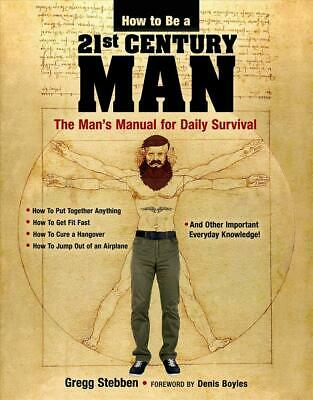 How To Be a 21st Century Man: The Man's Manual for Daily Survival by Gregg Stebb
