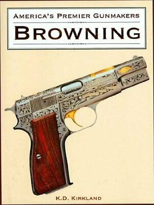 America's Premier Gunmakers: Browning by Kirkland, K. D. Book The Cheap Fast